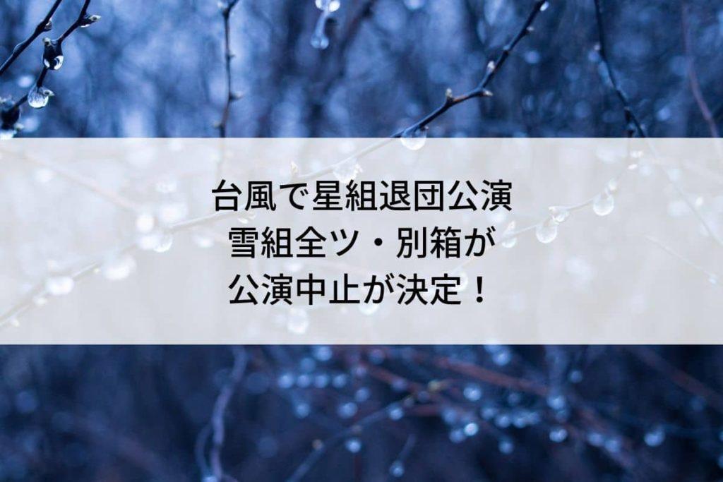 台風で星組退団公演と雪組全ツ・別箱が公演中止が決定!