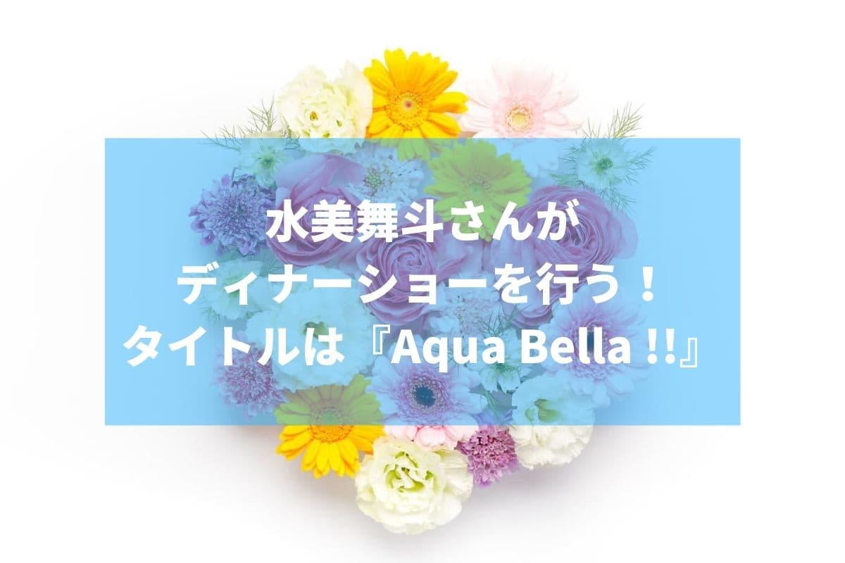 水美舞斗さんがディナーショーを行う!タイトルは『Aqua Bella !!』