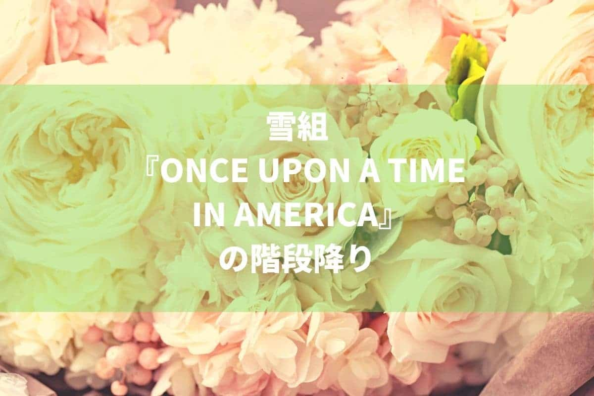 雪組『ONCE UPON A TIME IN AMERICA』の階段降り
