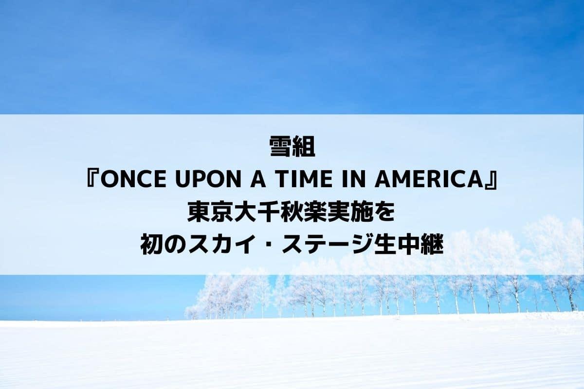 雪組『ONCE UPON A TIME IN AMERICA』千秋楽実施と初のスカステ生中継