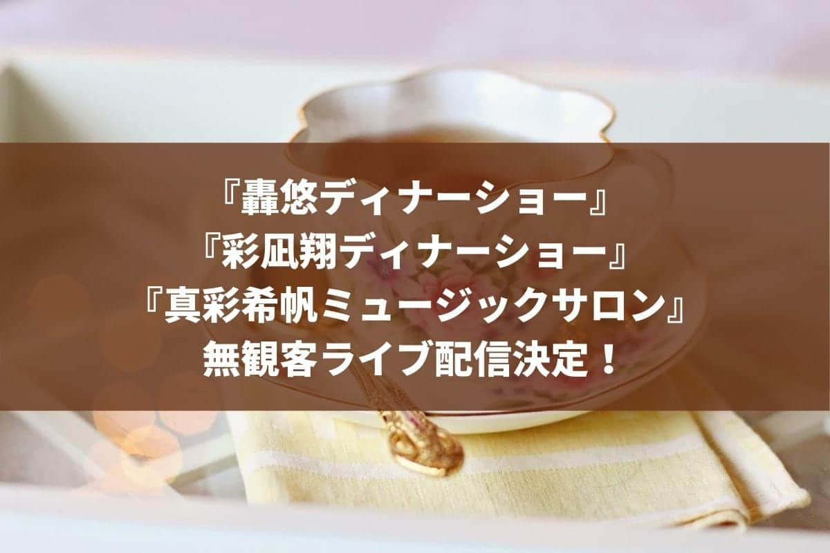 轟悠・彩凪翔ディナーショーと真彩希帆のミュージックサロンがディナーショーではなく無観客ライブ配信になった