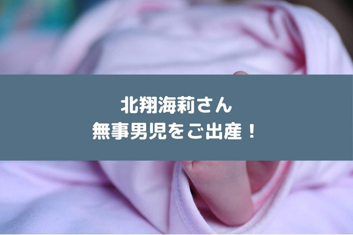 北翔海莉さんが無事男児をご出産!